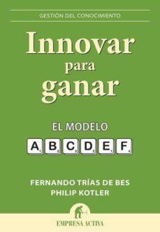 (pe) innovar para ganar: el modelo a,b,c,d,e,f-philip kotler-fernando trias de bes-9788492452743