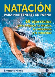natacion para mantenerse en forma: 60 ejercicios para mejorar la tecnica, la resistencia y la velocidad-emmett hines-9788496111943
