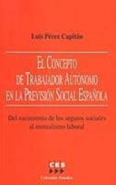 EL CONCEPTO DE TRABAJADOR AUTONOMO EN LA PREVISION SOCIAL ESPAÑOL A: DEL NACIMIENTO DE LOS SEGUROS SOCIALES AL MUTUALISMO LABORAL - LUIS PEREZ CAPITAN |