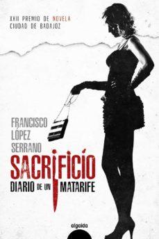 Descargar gratis ebook para pc SACRIFICIO DIARIO DE UN MATARIFE (PREMIO DE NOVELA CIUDAD DE BADAJOZ) PDF de FRANCISCO LOPEZ SERRANO 9788491891253 en español