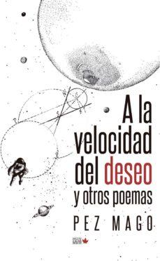 Descargar libros electrónicos en el Reino Unido A LA VELOCIDAD DEL DESEO Y OTROS POEMAS CHM 9788494912153 en español de PEZ MAGO