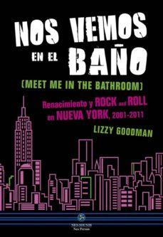 nos vemos en el baño: renacimiento y rock and roll en nueva york, 2001-2011-lizzy goodman-9788415887263
