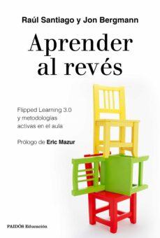 Descargar APRENDER AL REVES: FLIPPED LEARNING 3.0 Y METODOLOGIAS ACTIVAS EN EL AULA gratis pdf - leer online