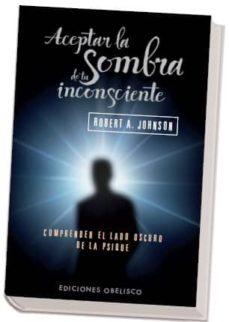 aceptar la sombra de tu inconsciente: comprender el lado oscuro d e la psique-robert a. johnson-9788497777063