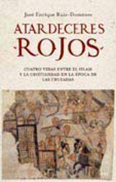 atardeceres rojos: cuatro vidas entre el islam y la cristiandad en la epoca de las cruzadas-jose enrique ruiz-domenec-9788434453173