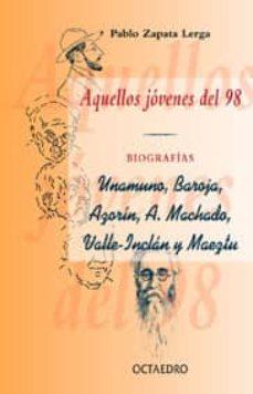 aquellos jovenes del 98: biografia: unumuno, baroja, azorin, a. m achado, vallejo, inclan y maeztu-pablo zapata lerga-9788480634373