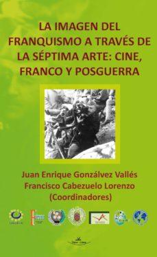 la imagen del franquismo a través de la séptima arte: cine, franco y posguerra (ebook)-juan enrique gonzalvez valles-francisco cabezuelo lorenzo-9788490114773