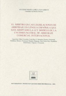 arbitro en las legislaciones de arbitraje en lengua española que han adoptado la ley modelo de la cnudmi/uncitral de arbitraje comercial internacional-antonio maria lorca navarrete-9788494663673