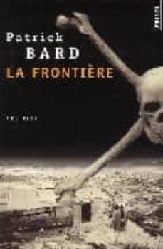 Descargar libro electronico pdf LA FRONTIERE (PRIX POLAR MICHEL LEBRUN 2002) (Literatura española) iBook ePub CHM de PATRICK BARD 9782020604383