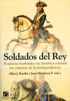 soldados del rey: el ejercito borbonico en america colonial en vi speras de la independencia-allan j. kuethe-juan (eds.) marchena f.-9788480215183