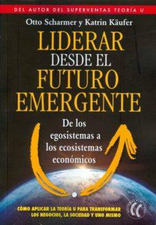 liderar desde el futuro emergente de los egosistemas a los ecosistemas economicos-otto scharmer-9788494274893